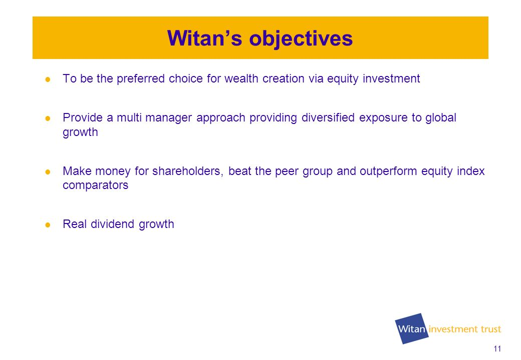 11 Witans objectives To be the preferred choice for wealth creation via equity investment Provide a multi manager approach providing diversified exposure to global growth Make money for shareholders, beat the peer group and outperform equity index comparators Real dividend growth