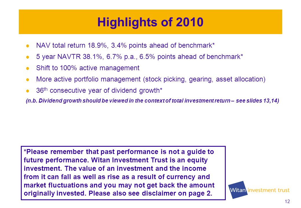 12 Highlights of 2010 NAV total return 18.9%, 3.4% points ahead of benchmark* 5 year NAVTR 38.1%, 6.7% p.a., 6.5% points ahead of benchmark* Shift to 100% active management More active portfolio management (stock picking, gearing, asset allocation) 36 th consecutive year of dividend growth* (n.b.