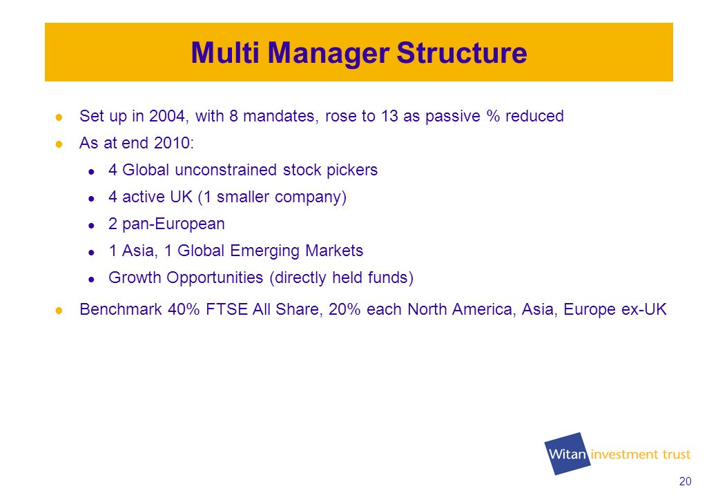 20 Multi Manager Structure Set up in 2004, with 8 mandates, rose to 13 as passive % reduced As at end 2010: 4 Global unconstrained stock pickers 4 active UK (1 smaller company) 2 pan-European 1 Asia, 1 Global Emerging Markets Growth Opportunities (directly held funds) Benchmark 40% FTSE All Share, 20% each North America, Asia, Europe ex-UK
