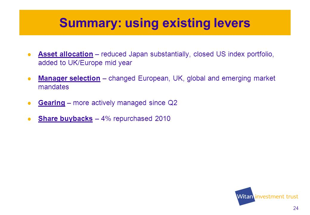 24 Summary: using existing levers Asset allocation – reduced Japan substantially, closed US index portfolio, added to UK/Europe mid year Manager selection – changed European, UK, global and emerging market mandates Gearing – more actively managed since Q2 Share buybacks – 4% repurchased 2010