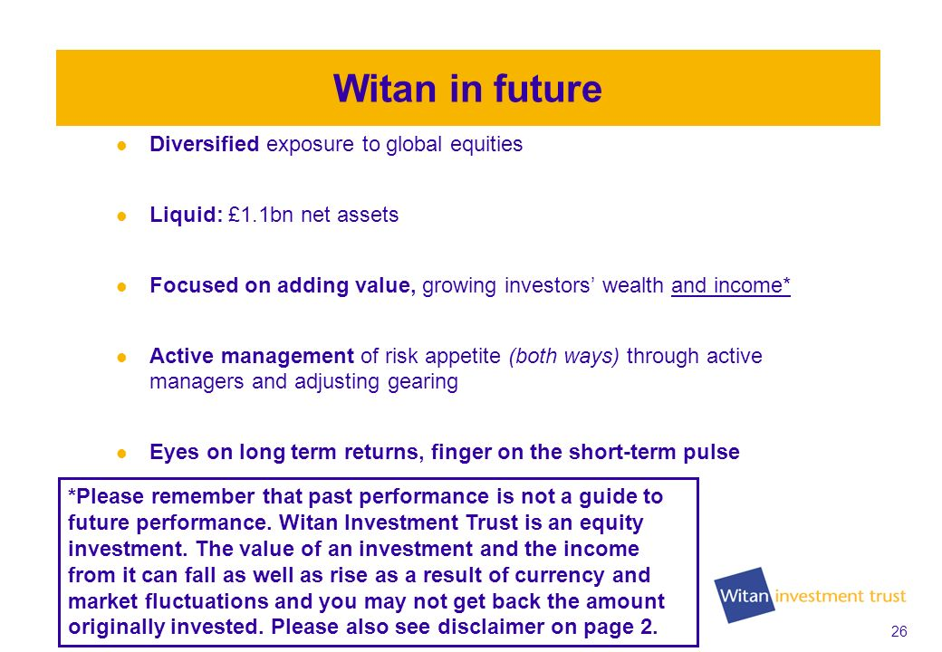 26 Witan in future Diversified exposure to global equities Liquid: £1.1bn net assets Focused on adding value, growing investors wealth and income* Act