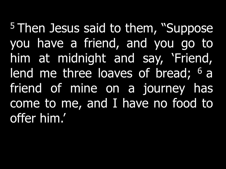 5 Then Jesus said to them, Suppose you have a friend, and you go to him at midnight and say, Friend, lend me three loaves of bread; 6 a friend of mine
