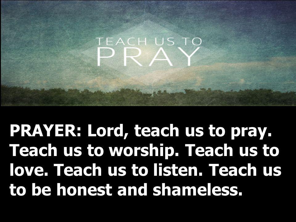 PRAYER: Lord, teach us to pray. Teach us to worship. Teach us to love. Teach us to listen. Teach us to be honest and shameless.