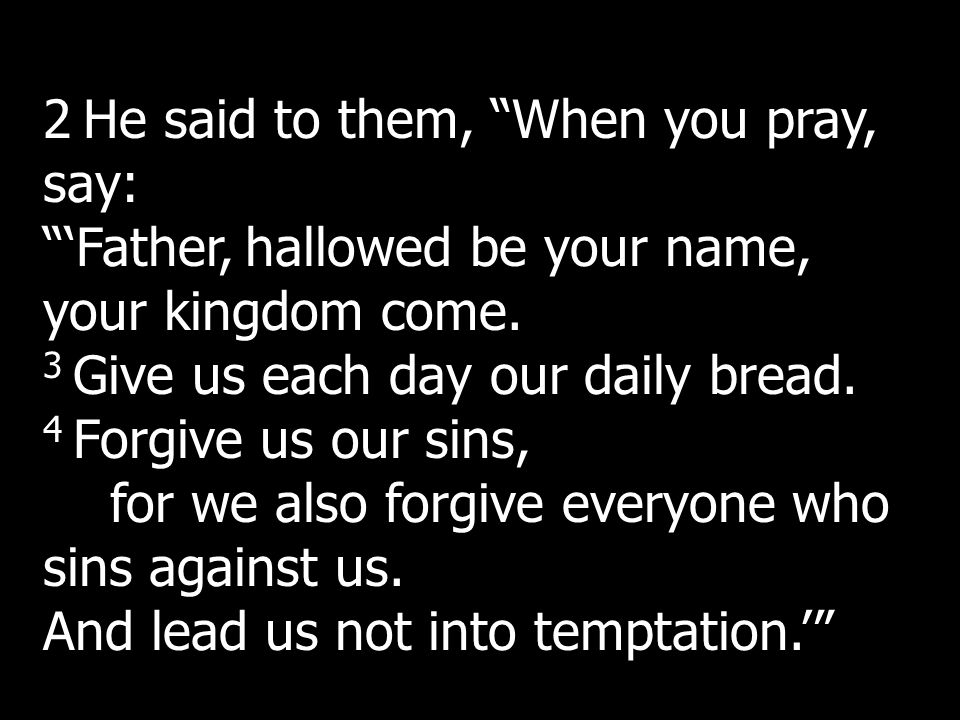 2 He said to them, When you pray, say: Father, hallowed be your name, your kingdom come. 3 Give us each day our daily bread. 4 Forgive us our sins, fo