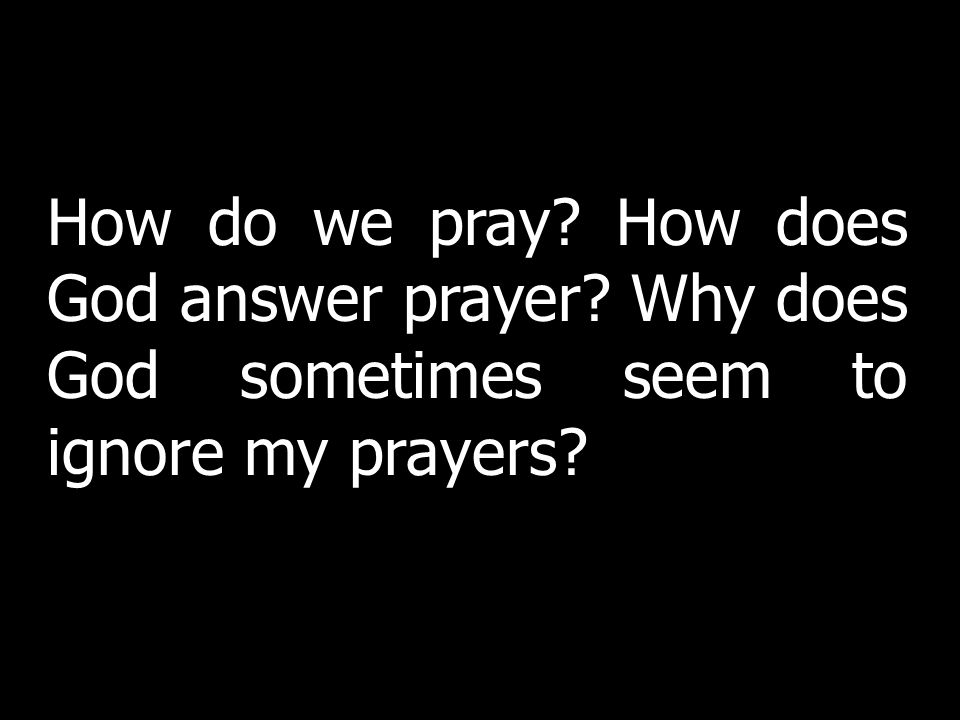 How do we pray? How does God answer prayer? Why does God sometimes seem to ignore my prayers?