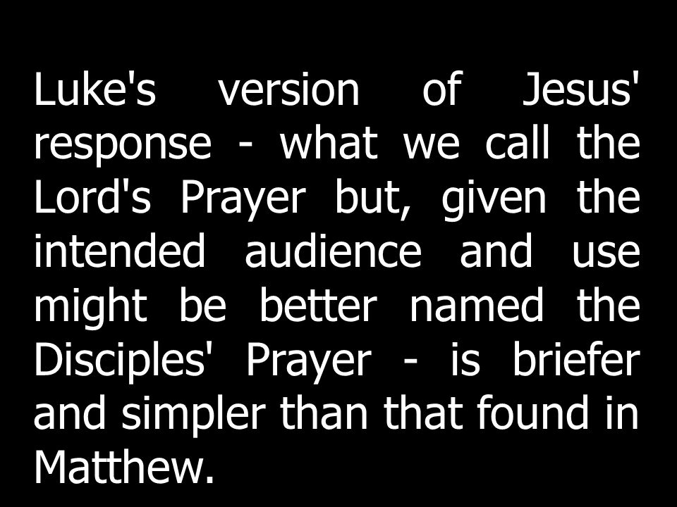 Luke's version of Jesus' response - what we call the Lord's Prayer but, given the intended audience and use might be better named the Disciples' Praye