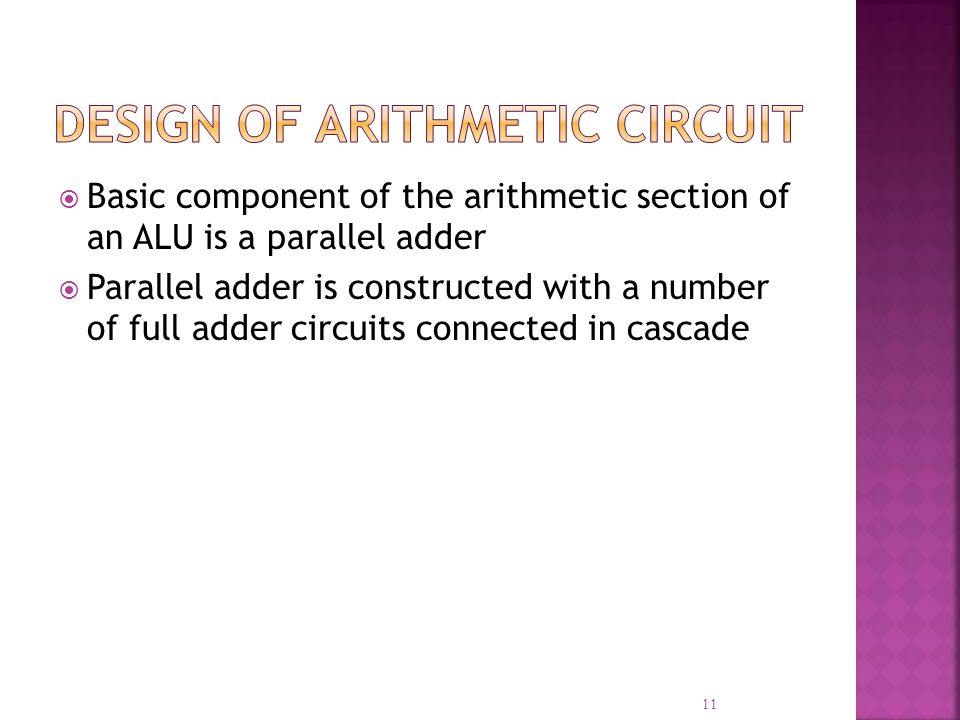 Basic component of the arithmetic section of an ALU is a parallel adder Parallel adder is constructed with a number of full adder circuits connected i