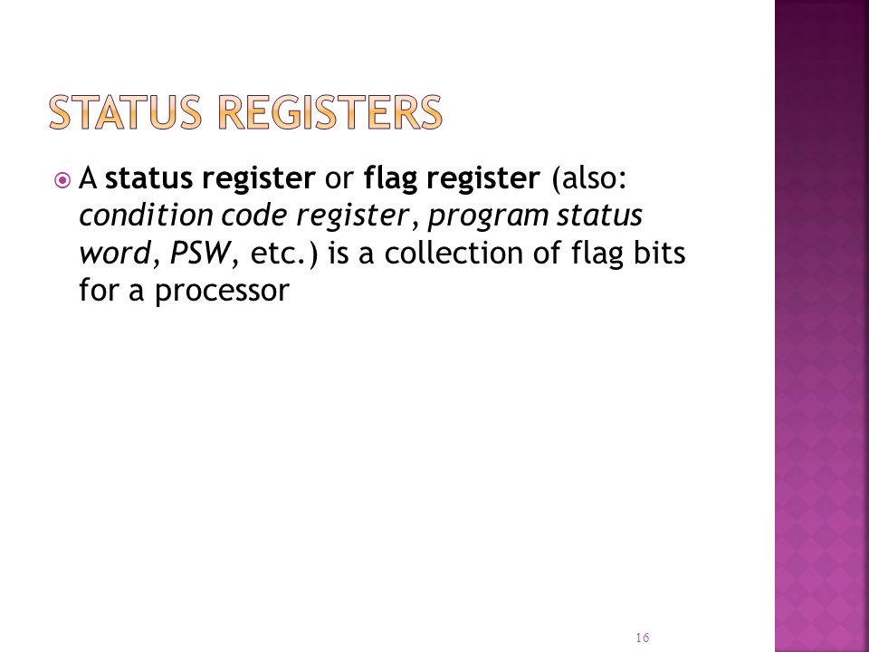 A status register or flag register (also: condition code register, program status word, PSW, etc.) is a collection of flag bits for a processor 16