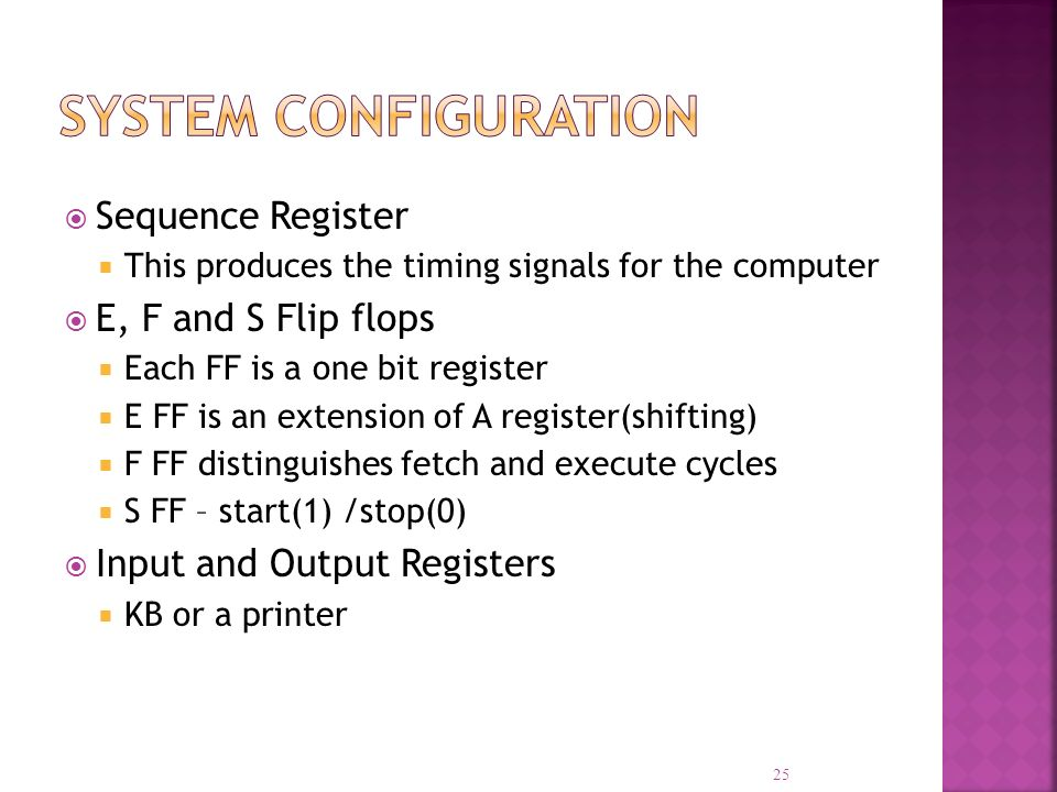 Sequence Register This produces the timing signals for the computer E, F and S Flip flops Each FF is a one bit register E FF is an extension of A regi