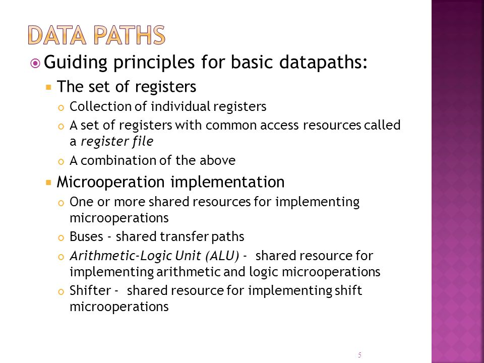 Guiding principles for basic datapaths: The set of registers Collection of individual registers A set of registers with common access resources called a register file A combination of the above Microoperation implementation One or more shared resources for implementing microoperations Buses - shared transfer paths Arithmetic-Logic Unit (ALU) - shared resource for implementing arithmetic and logic microoperations Shifter - shared resource for implementing shift microoperations 5