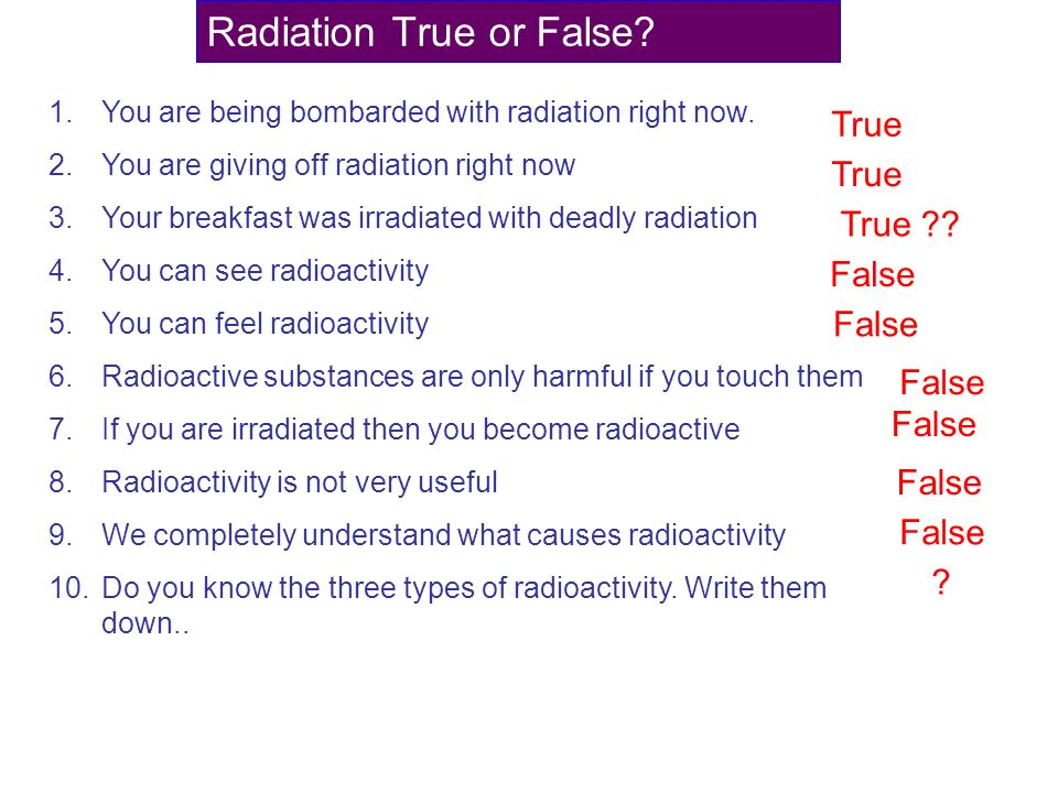 Radiation True or False? 1.You are being bombarded with radiation right now. 2.You are giving off radiation right now 3.Your breakfast was irradiated
