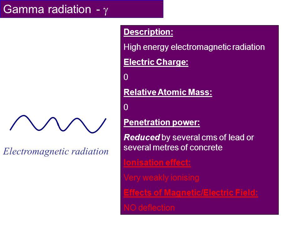 Gamma radiation - Electromagnetic radiation Description: High energy electromagnetic radiation Electric Charge: 0 Relative Atomic Mass: 0 Penetration
