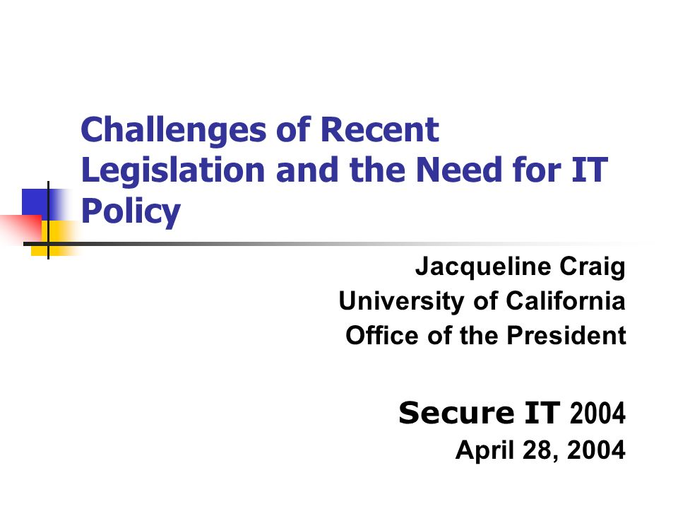 Challenges of Recent Legislation and the Need for IT Policy Jacqueline Craig University of California Office of the President Secure IT 2004 April 28, 2004
