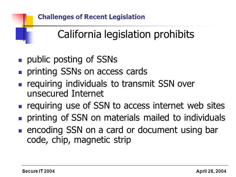 Secure IT 2004 April 28, 2004 Challenges of Recent Legislation California legislation prohibits public posting of SSNs printing SSNs on access cards requiring individuals to transmit SSN over unsecured Internet requiring use of SSN to access internet web sites printing of SSN on materials mailed to individuals encoding SSN on a card or document using bar code, chip, magnetic strip