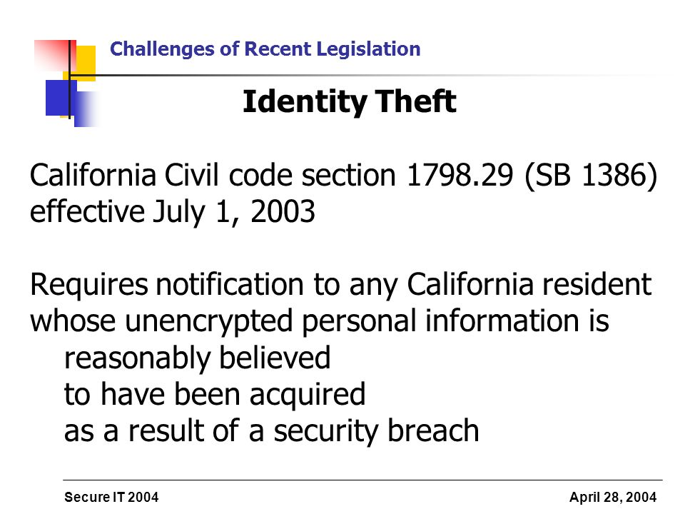 Secure IT 2004 April 28, 2004 Challenges of Recent Legislation Identity Theft California Civil code section 1798.29 (SB 1386) effective July 1, 2003 Requires notification to any California resident whose unencrypted personal information is reasonably believed to have been acquired as a result of a security breach