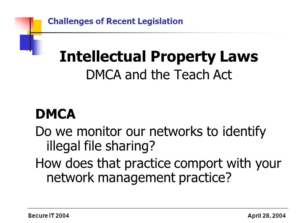 Secure IT 2004 April 28, 2004 Challenges of Recent Legislation Intellectual Property Laws DMCA and the Teach Act DMCA Do we monitor our networks to identify illegal file sharing.