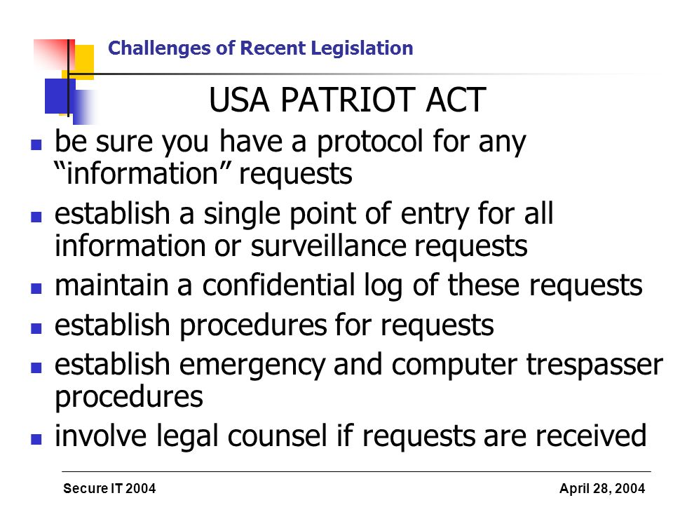 Secure IT 2004 April 28, 2004 Challenges of Recent Legislation USA PATRIOT ACT be sure you have a protocol for any information requests establish a single point of entry for all information or surveillance requests maintain a confidential log of these requests establish procedures for requests establish emergency and computer trespasser procedures involve legal counsel if requests are received