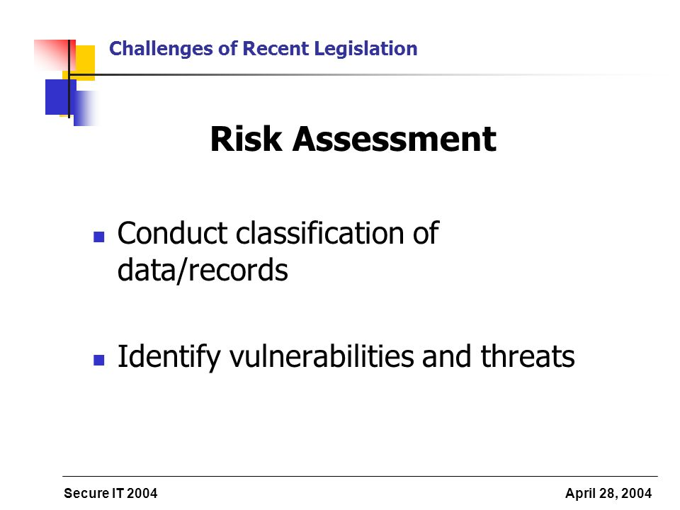 Secure IT 2004 April 28, 2004 Challenges of Recent Legislation Risk Assessment Conduct classification of data/records Identify vulnerabilities and thr