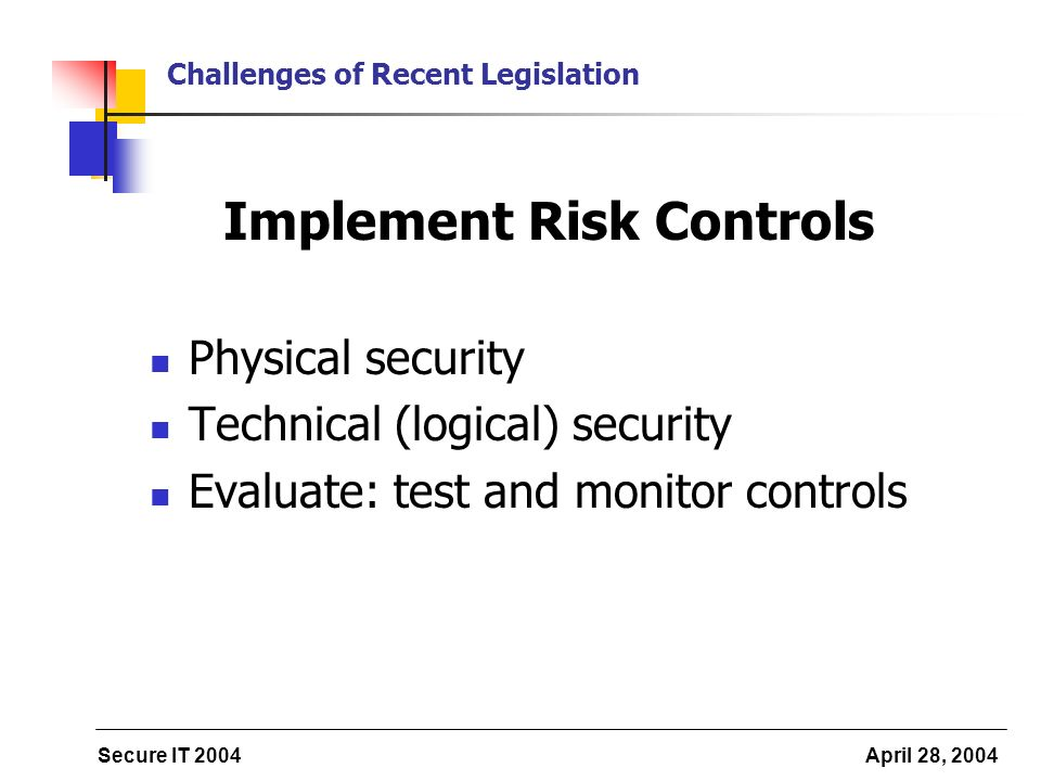 Secure IT 2004 April 28, 2004 Challenges of Recent Legislation Implement Risk Controls Physical security Technical (logical) security Evaluate: test a