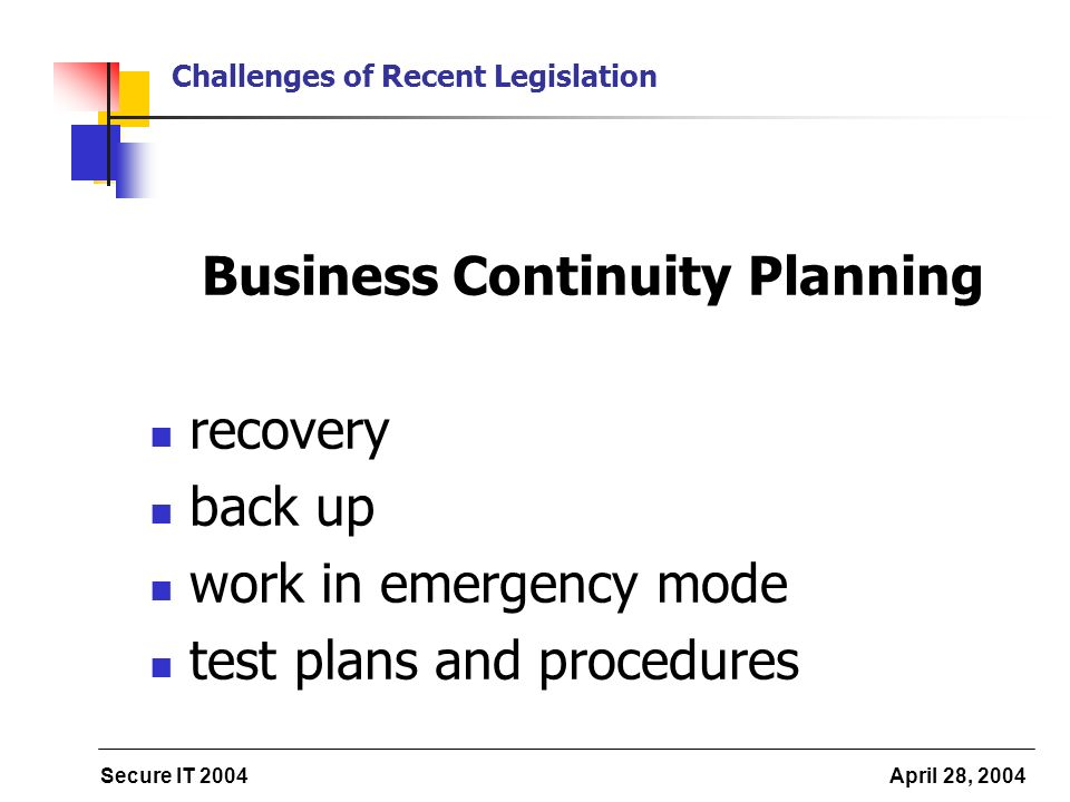 Secure IT 2004 April 28, 2004 Challenges of Recent Legislation Business Continuity Planning recovery back up work in emergency mode test plans and pro