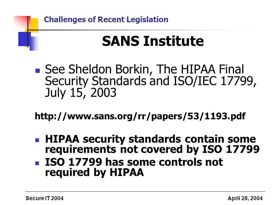 Secure IT 2004 April 28, 2004 Challenges of Recent Legislation SANS Institute See Sheldon Borkin, The HIPAA Final Security Standards and ISO/IEC 17799, July 15, 2003 http://www.sans.org/rr/papers/53/1193.pdf HIPAA security standards contain some requirements not covered by ISO 17799 ISO 17799 has some controls not required by HIPAA
