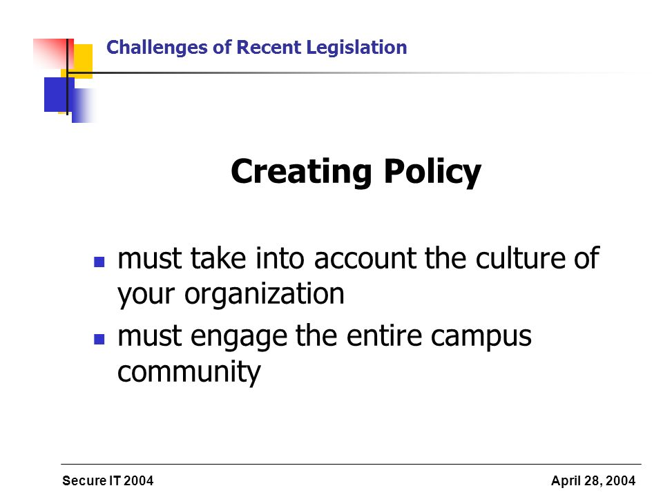 Secure IT 2004 April 28, 2004 Challenges of Recent Legislation Creating Policy must take into account the culture of your organization must engage the entire campus community