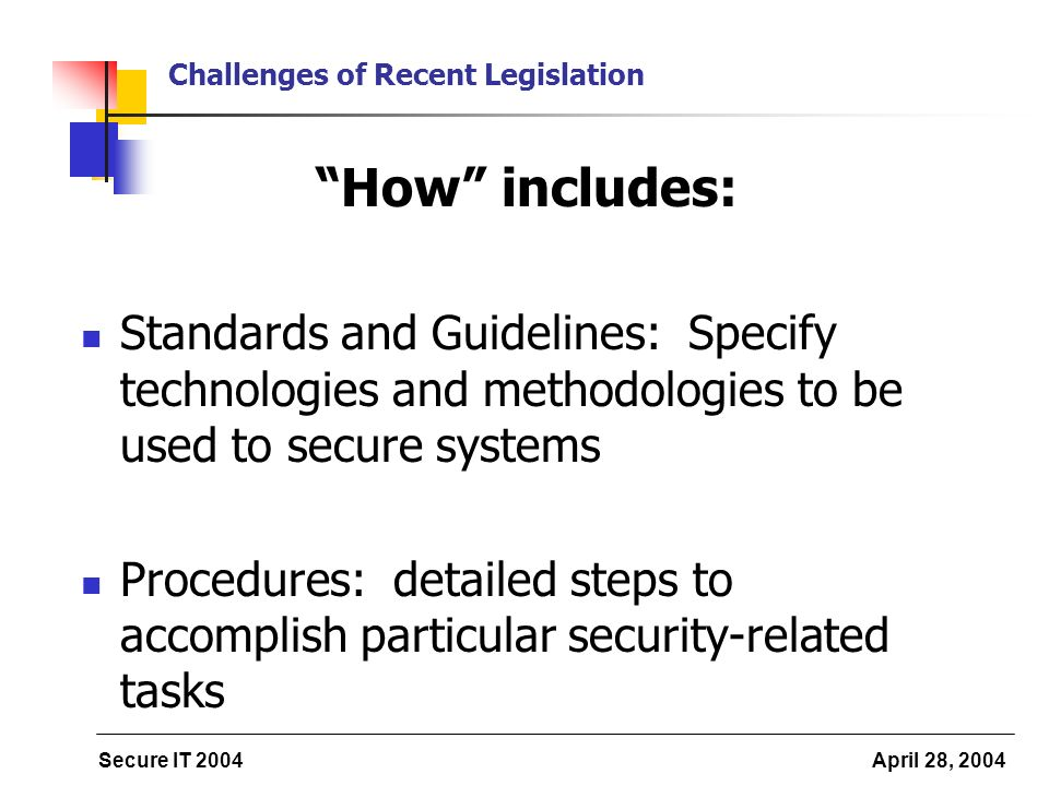Secure IT 2004 April 28, 2004 Challenges of Recent Legislation How includes: Standards and Guidelines: Specify technologies and methodologies to be us