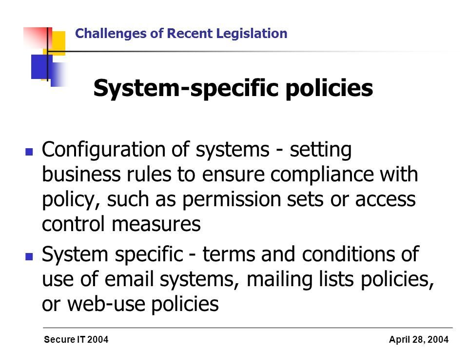 Secure IT 2004 April 28, 2004 Challenges of Recent Legislation System-specific policies Configuration of systems - setting business rules to ensure compliance with policy, such as permission sets or access control measures System specific - terms and conditions of use of email systems, mailing lists policies, or web-use policies