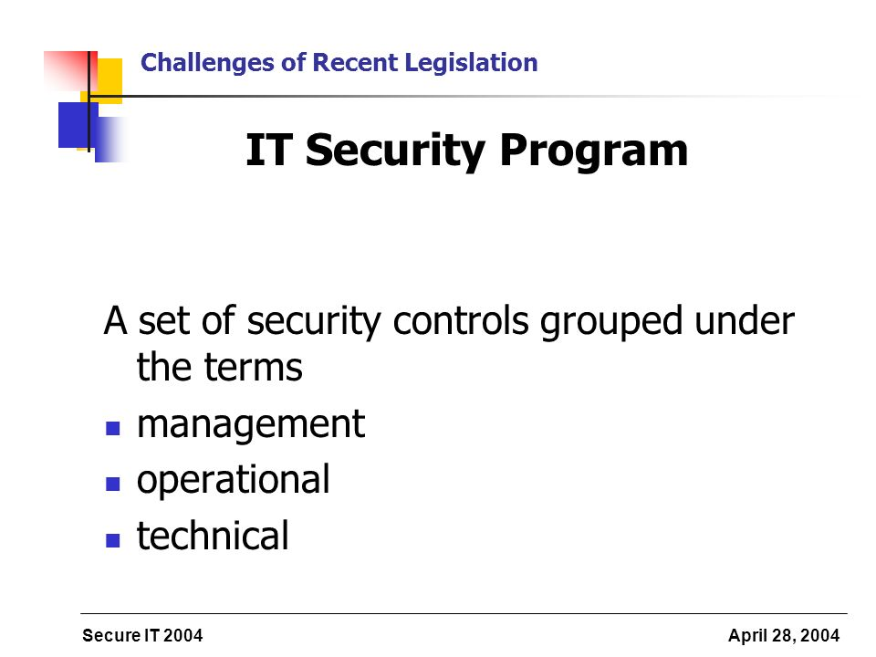 Secure IT 2004 April 28, 2004 Challenges of Recent Legislation IT Security Program A set of security controls grouped under the terms management operational technical