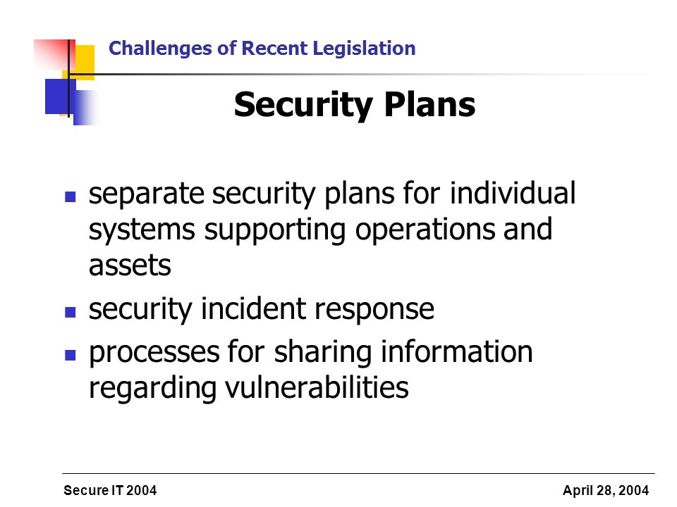 Secure IT 2004 April 28, 2004 Challenges of Recent Legislation Security Plans separate security plans for individual systems supporting operations and assets security incident response processes for sharing information regarding vulnerabilities
