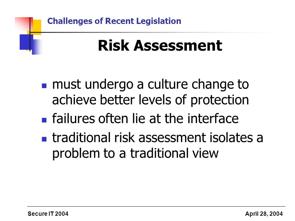 Secure IT 2004 April 28, 2004 Challenges of Recent Legislation Risk Assessment must undergo a culture change to achieve better levels of protection failures often lie at the interface traditional risk assessment isolates a problem to a traditional view