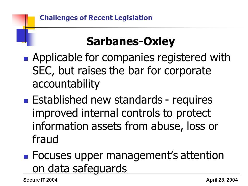 Secure IT 2004 April 28, 2004 Challenges of Recent Legislation Sarbanes-Oxley Applicable for companies registered with SEC, but raises the bar for cor
