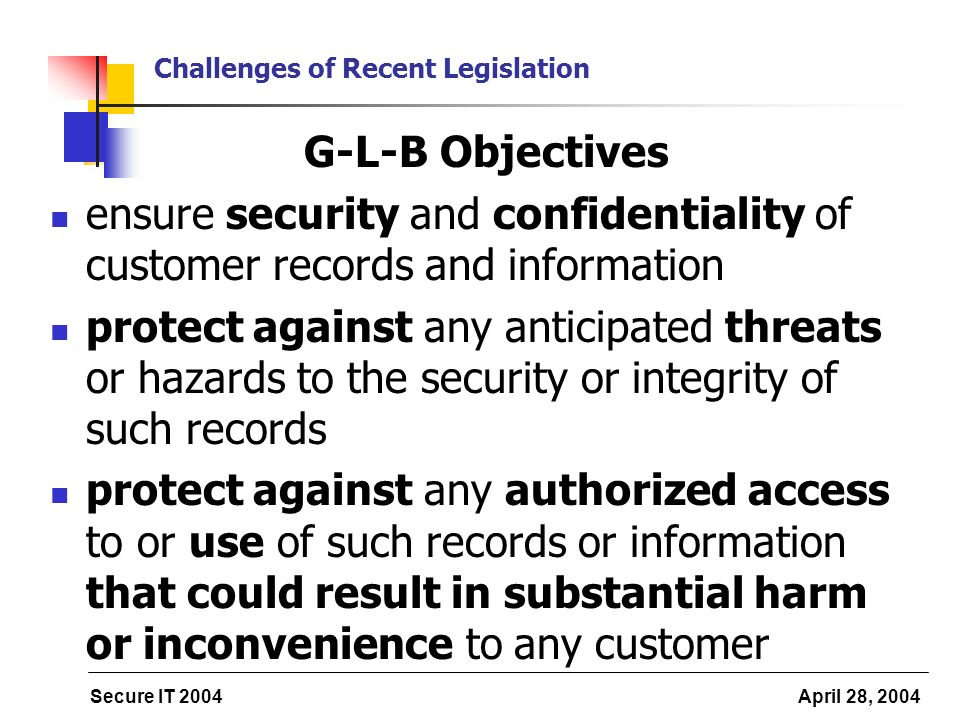 Secure IT 2004 April 28, 2004 Challenges of Recent Legislation G-L-B Objectives ensure security and confidentiality of customer records and informatio