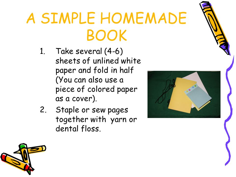 A SIMPLE HOMEMADE BOOK 1.Take several (4-6) sheets of unlined white paper and fold in half (You can also use a piece of colored paper as a cover).