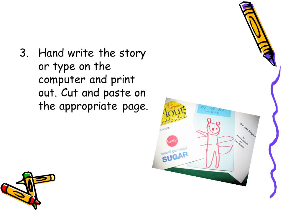3. Hand write the story or type on the computer and print out.