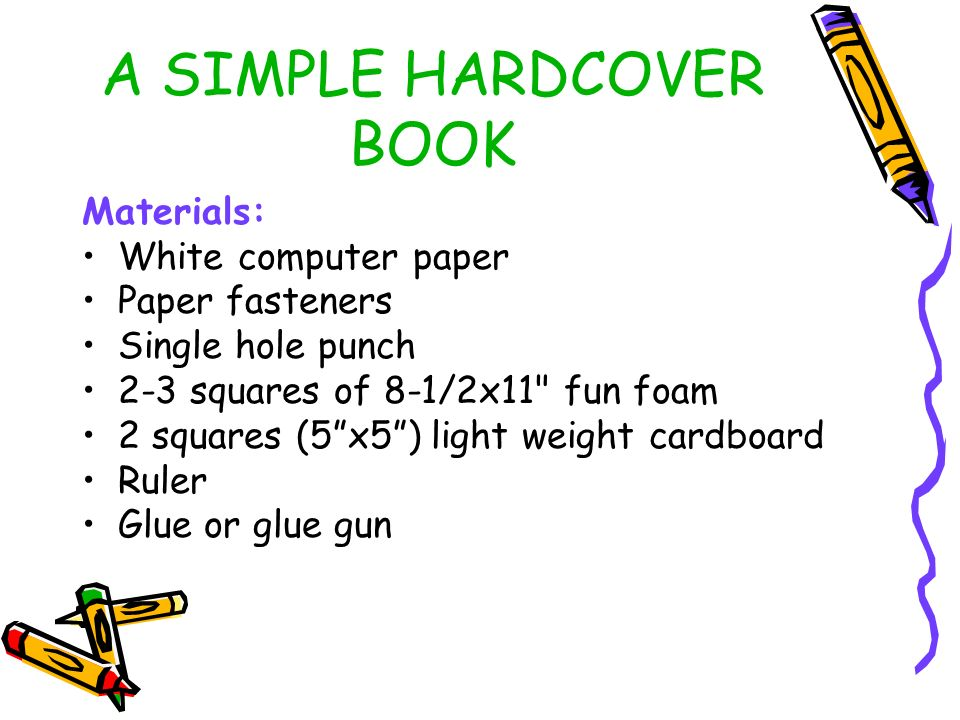 A SIMPLE HARDCOVER BOOK Materials: White computer paper Paper fasteners Single hole punch 2-3 squares of 8-1/2x11 fun foam 2 squares (5x5) light weight cardboard Ruler Glue or glue gun