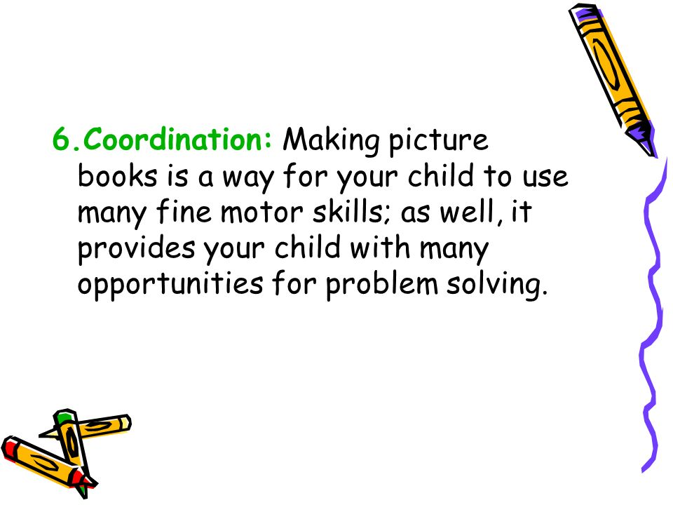 6.Coordination: Making picture books is a way for your child to use many fine motor skills; as well, it provides your child with many opportunities for problem solving.