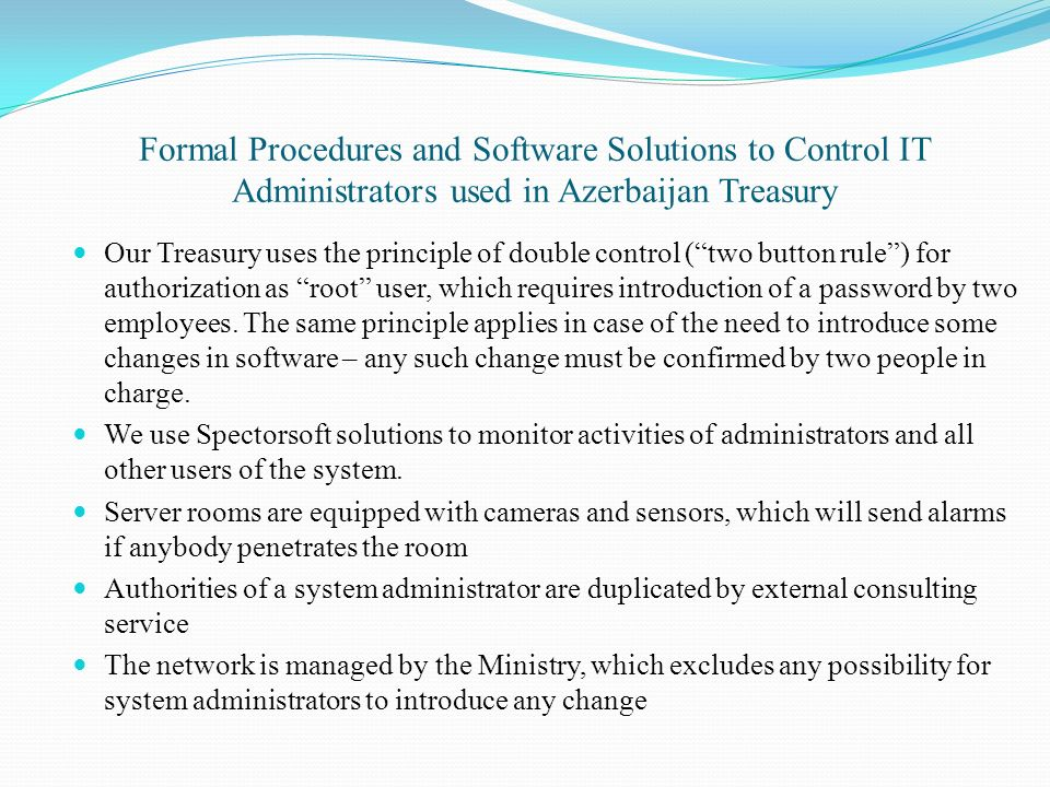Formal Procedures and Software Solutions to Control IT Administrators used in Azerbaijan Treasury Our Treasury uses the principle of double control (two button rule) for authorization as root user, which requires introduction of a password by two employees.