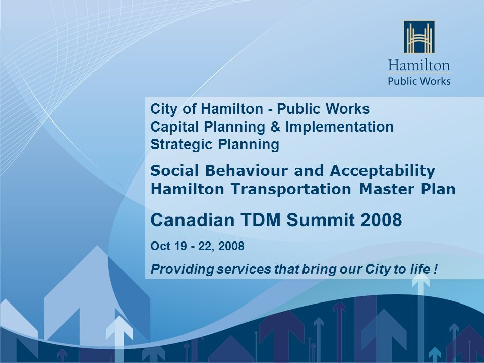 City of Hamilton - Public Works Capital Planning & Implementation Strategic Planning Social Behaviour and Acceptability Hamilton Transportation Master Plan Canadian TDM Summit 2008 Oct 19 - 22, 2008 Providing services that bring our City to life !