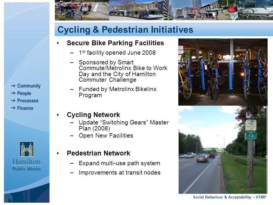 Secure Bike Parking Facilities –1 st facility opened June 2008 –Sponsored by Smart Commute/Metrolinx Bike to Work Day and the City of Hamilton Commuter Challenge –Funded by Metrolinx Bikelinx Program Cycling Network –Update Switching Gears Master Plan (2008) –Open New Facilities Pedestrian Network –Expand multi-use path system –Improvements at transit nodes Social Behaviour & Acceptability – HTMP Cycling & Pedestrian Initiatives