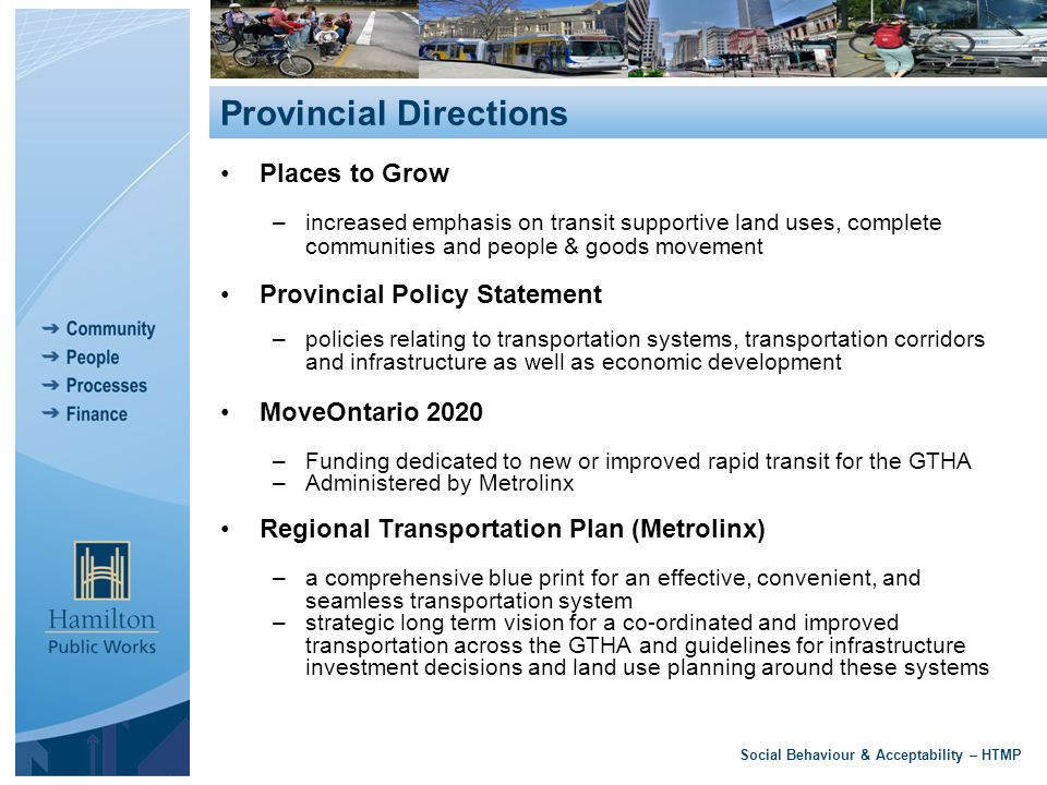 Places to Grow –increased emphasis on transit supportive land uses, complete communities and people & goods movement Provincial Policy Statement –policies relating to transportation systems, transportation corridors and infrastructure as well as economic development MoveOntario 2020 –Funding dedicated to new or improved rapid transit for the GTHA –Administered by Metrolinx Regional Transportation Plan (Metrolinx) –a comprehensive blue print for an effective, convenient, and seamless transportation system –strategic long term vision for a co-ordinated and improved transportation across the GTHA and guidelines for infrastructure investment decisions and land use planning around these systems Social Behaviour & Acceptability – HTMP Provincial Directions