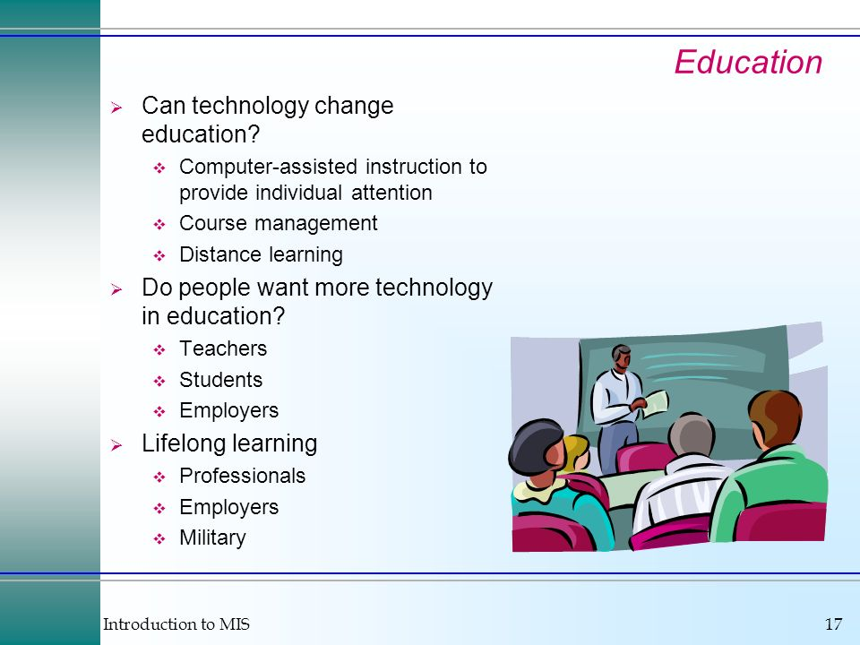 Introduction to MIS17 Education Can technology change education? Computer-assisted instruction to provide individual attention Course management Dista