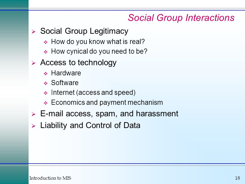 Introduction to MIS18 Social Group Interactions Social Group Legitimacy How do you know what is real? How cynical do you need to be? Access to technol