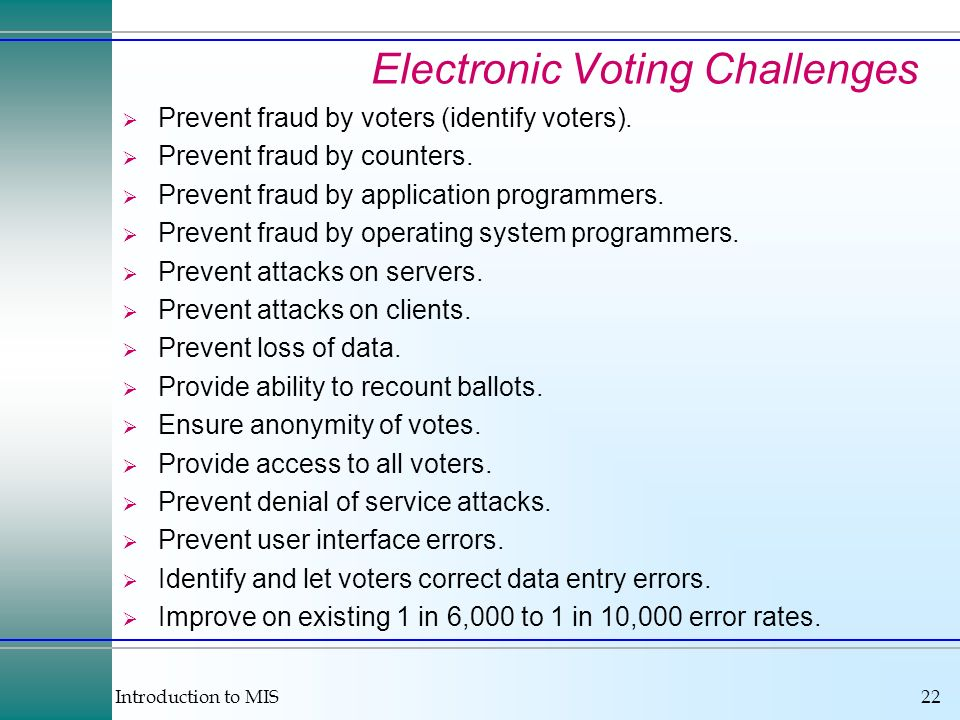 Introduction to MIS22 Electronic Voting Challenges Prevent fraud by voters (identify voters). Prevent fraud by counters. Prevent fraud by application