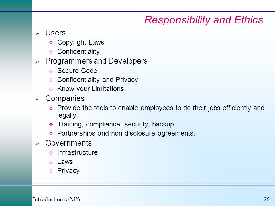 Introduction to MIS26 Responsibility and Ethics Users Copyright Laws Confidentiality Programmers and Developers Secure Code Confidentiality and Privac