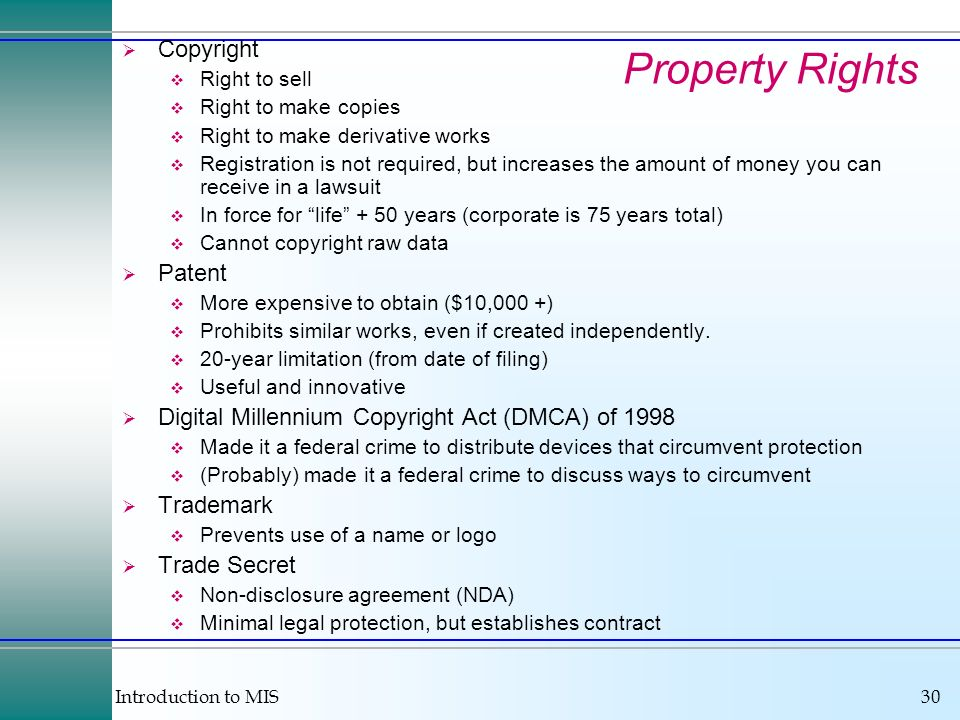 Introduction to MIS30 Property Rights Copyright Right to sell Right to make copies Right to make derivative works Registration is not required, but in