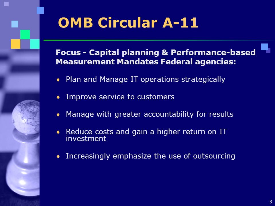3 OMB Circular A-11 Focus - Capital planning & Performance-based Measurement Mandates Federal agencies: Plan and Manage IT operations strategically Improve service to customers Manage with greater accountability for results Reduce costs and gain a higher return on IT investment Increasingly emphasize the use of outsourcing