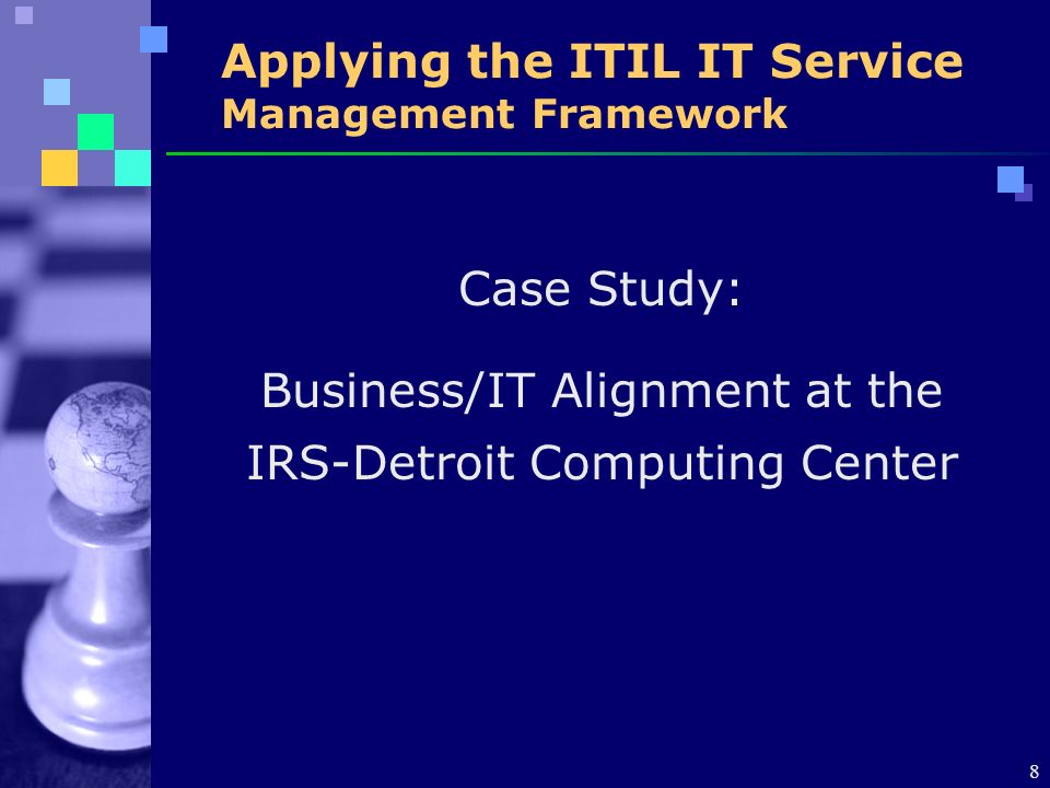 8 Applying the ITIL IT Service Management Framework Case Study: Business/IT Alignment at the IRS-Detroit Computing Center