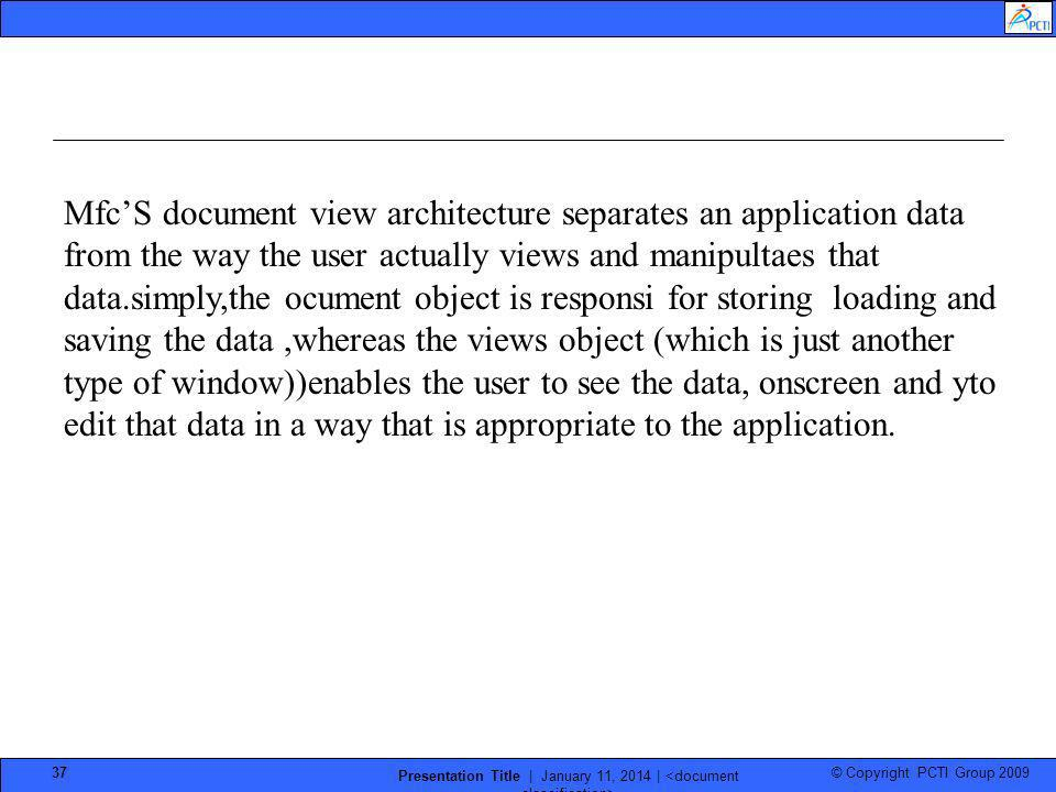 © Copyright PCTI Group 2009 Presentation Title | January 11, 2014 | 37 MfcS document view architecture separates an application data from the way the