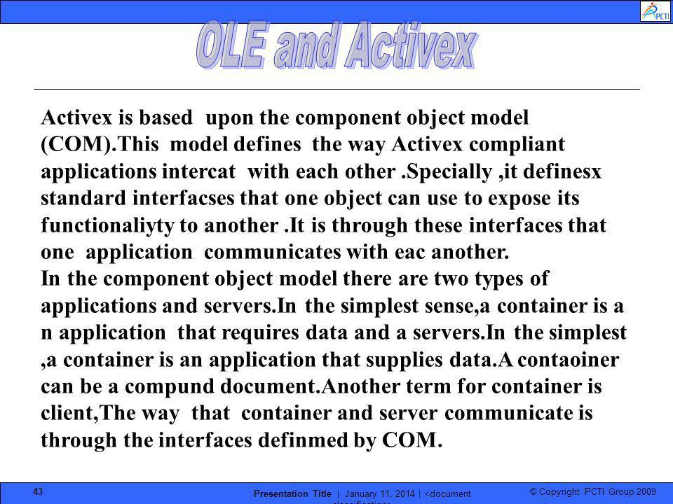 © Copyright PCTI Group 2009 Presentation Title | January 11, 2014 | 43 Activex is based upon the component object model (COM).This model defines the w